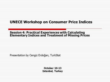 UNECE Workshop on Consumer Price Indices Session 4: Practical Experiences with Calculating Elementary Indices and Treatment of Missing Prices Presentation.