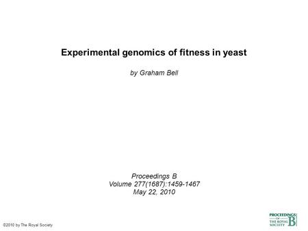Experimental genomics of fitness in yeast by Graham Bell Proceedings B Volume 277(1687):1459-1467 May 22, 2010 ©2010 by The Royal Society.