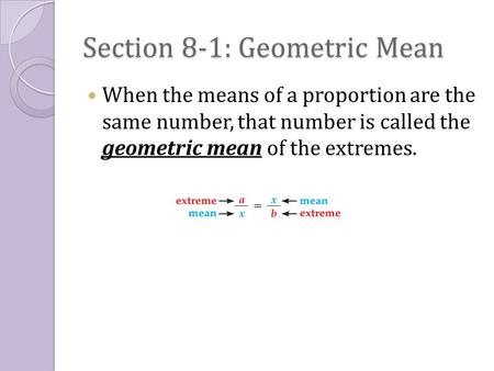 Section 8-1: Geometric Mean When the means of a proportion are the same number, that number is called the geometric mean of the extremes.
