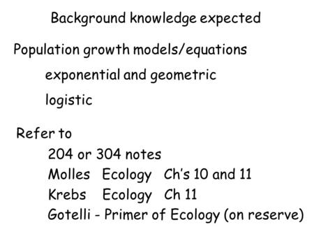 Background knowledge expected Population growth models/equations exponential and geometric logistic Refer to 204 or 304 notes Molles Ecology Ch's 10 and.