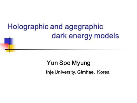 Holographic and agegraphic dark energy models Yun Soo Myung Inje University, Gimhae, Korea.