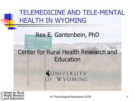 1 TELEMEDICINE AND TELE-MENTAL HEALTH IN WYOMING Rex E. Gantenbein, PhD Center for Rural Health Research and Education WY Psychological Association 10-09.