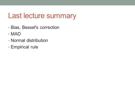 Last lecture summary Bias, Bessel's correction MAD Normal distribution Empirical rule.