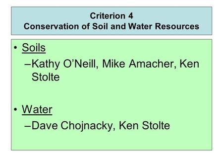 Criterion 4 Conservation of Soil and Water Resources Soils –Kathy O'Neill, Mike Amacher, Ken Stolte Water –Dave Chojnacky, Ken Stolte.
