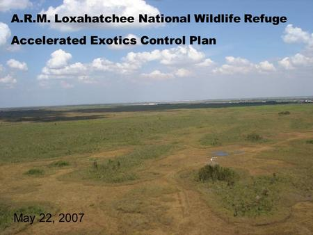 A.R.M. Loxahatchee National Wildlife Refuge Accelerated Exotics Control Plan May 22, 2007.
