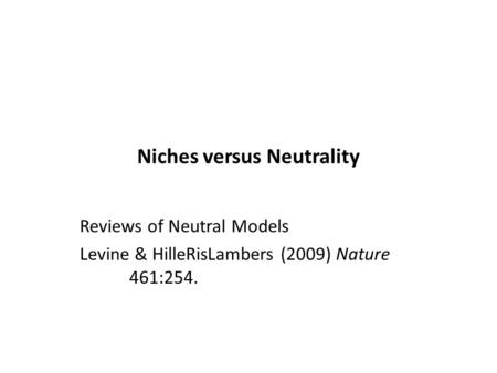 Niches versus Neutrality Reviews of Neutral Models Levine & HilleRisLambers (2009) Nature 461:254.