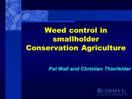 C I M M Y T MR International Maize and Wheat Improvement Center Weed control in smallholder Conservation Agriculture Pat Wall and Christian Thierfelder.