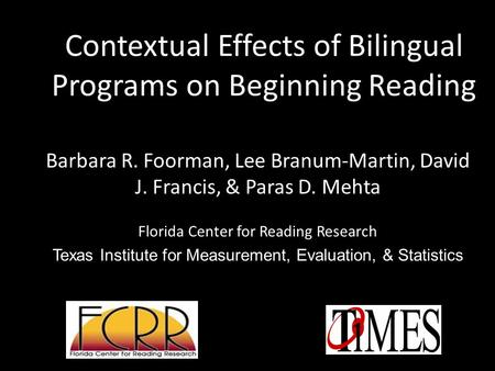 Contextual Effects of Bilingual Programs on Beginning Reading Barbara R. Foorman, Lee Branum-Martin, David J. Francis, & Paras D. Mehta Florida Center.