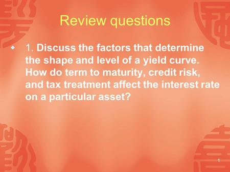 1 Review questions  1. Discuss the factors that determine the shape and level of a yield curve. How do term to maturity, credit risk, and tax treatment.