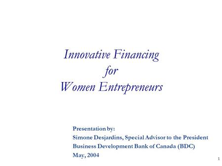 1 Innovative Financing for Women Entrepreneurs Presentation by: Simone Desjardins, Special Advisor to the President Business Development Bank of Canada.