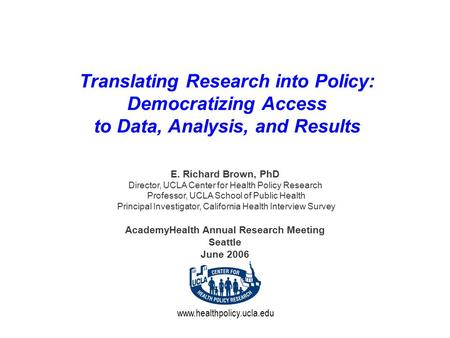 Www.healthpolicy.ucla.edu Translating Research into Policy: Democratizing Access to Data, Analysis, and Results E. Richard Brown, PhD Director, UCLA Center.