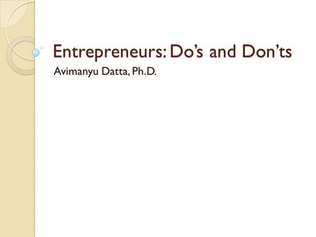 Entrepreneurs: Do's and Don'ts Avimanyu Datta, Ph.D.