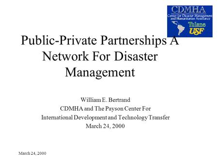 March 24, 2000 Public-Private Partnerships A Network For Disaster Management William E. Bertrand CDMHA and The Payson Center For International Development.