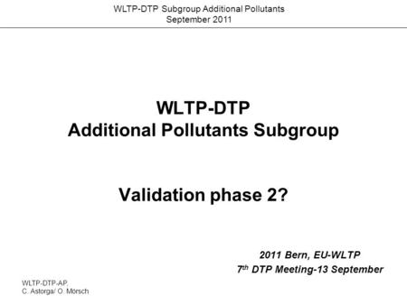 WLTP-DTP Subgroup Additional Pollutants September 2011 WLTP-DTP Additional Pollutants Subgroup Validation phase 2? 2011 Bern, EU-WLTP 7 th DTP Meeting-13.
