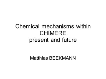 Chemical mechanisms within CHIMERE present and future Matthias BEEKMANN.