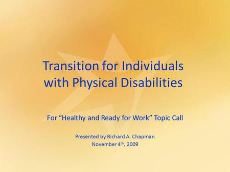 "Transition for Individuals with Physical Disabilities For ""Healthy and Ready for Work"" Topic Call Presented by Richard A. Chapman November 4 th, 2009."