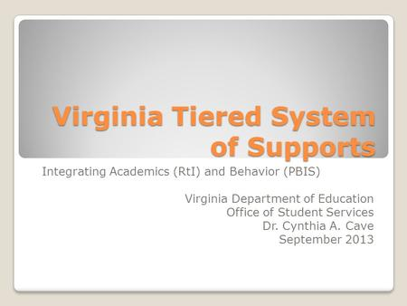 Virginia Tiered System of Supports Integrating Academics (RtI) and Behavior (PBIS) Virginia Department of Education Office of Student Services Dr. Cynthia.