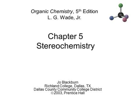 Chapter 5 Stereochemistry Jo Blackburn Richland College, Dallas, TX Dallas County Community College District  2003,  Prentice Hall Organic Chemistry,