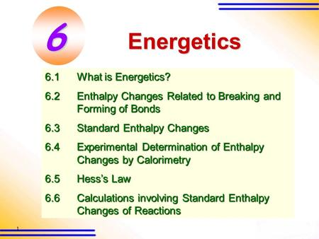 1 Energetics 6.1What is Energetics? 6.2Enthalpy Changes Related to Breaking and Forming of <strong>Bonds</strong> 6.3Standard Enthalpy Changes 6.4Experimental Determination.