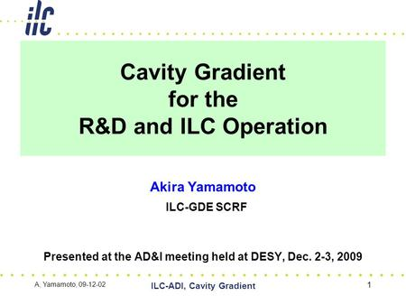 Cavity Gradient for the R&D and ILC Operation Akira Yamamoto ILC-GDE SCRF Presented at the AD&I meeting held at DESY, Dec. 2-3, 2009 A, Yamamoto, 09-12-02.