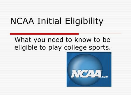 NCAA Initial Eligibility What you need to know to be eligible to play college sports.