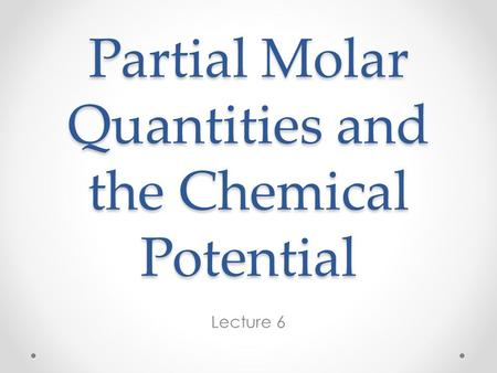 Partial Molar Quantities and the Chemical Potential Lecture 6.