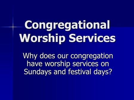 Congregational Worship Services Why does our congregation have worship services on Sundays and festival days?