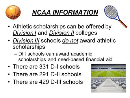 NCAA INFORMATION Athletic scholarships can be offered by Division I and Division II colleges Division III schools do not award athletic scholarships –DIII.