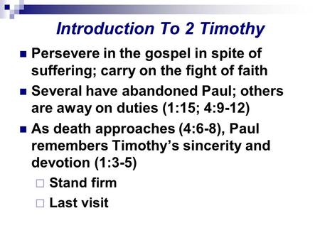 Introduction To 2 Timothy Persevere in the gospel in spite of suffering; carry on the fight of faith Several have abandoned Paul; others are away on duties.