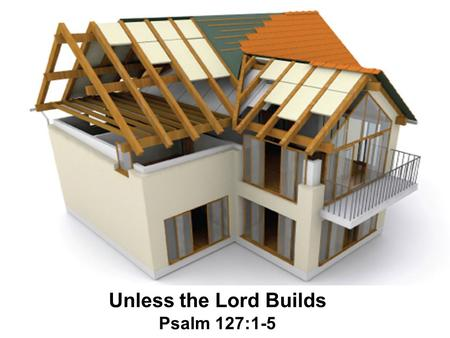 Unless the Lord Builds Psalm 127:1-5. Introductory Thoughts The home that is not built on God's foundation is bound to fail God's blueprint for the home.
