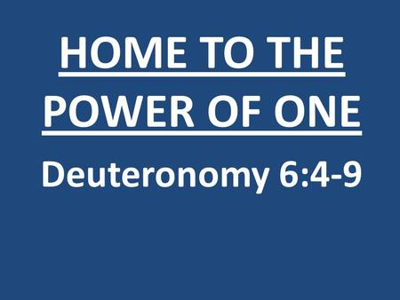 HOME TO THE POWER OF ONE Deuteronomy 6:4-9. If the foundations are destroyed, what can the righteous do? Psalm 11:3.