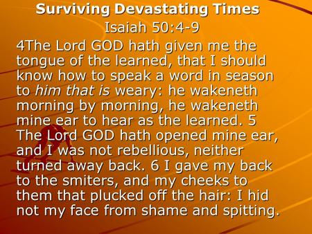 Surviving Devastating Times Surviving Devastating Times Isaiah 50:4-9 Isaiah 50:4-9 4The Lord GOD hath given me the tongue of the learned, that I should.