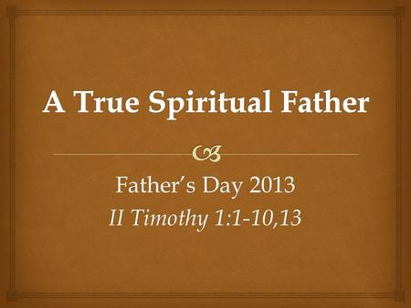 Father's Day 2013 II Timothy 1:1-10,13. Spiritual fathers are a critical part of genuine Biblical community.