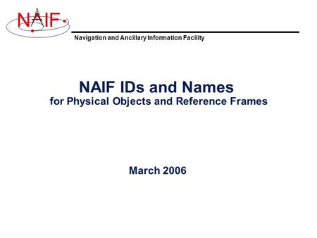 Navigation and Ancillary Information Facility NIF NAIF IDs and Names for Physical Objects and Reference Frames March 2006.