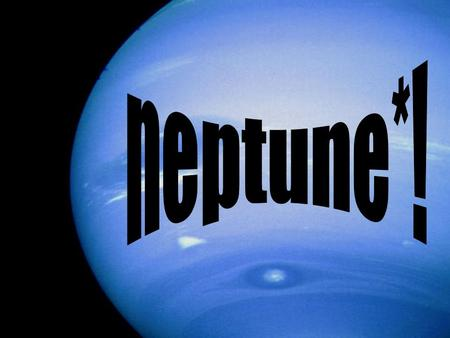 NAME*! NEPTUNE The name Neptune come from a mythological god like many other planets. It's named for the roman god of the sea. And it was discovered by.