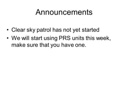 Announcements Clear sky patrol has not yet started We will start using PRS units this week, make sure that you have one.