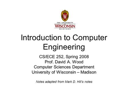 Introduction to Computer Engineering CS/ECE 252, Spring 2008 Prof. David A. Wood Computer Sciences Department University of Wisconsin – Madison Notes adapted.