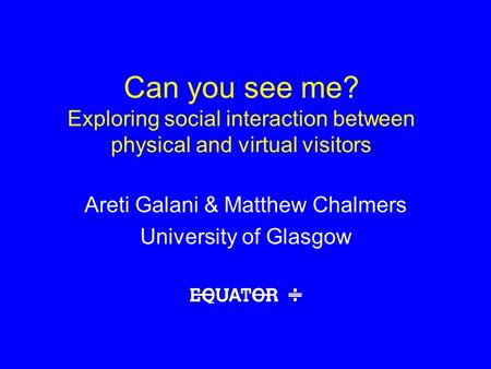 Can you see me? Exploring social interaction between physical and virtual visitors Areti Galani & Matthew Chalmers University of Glasgow.