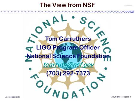 CARRUTHERS LSC 3/20/06 1 LIGO-G060039-00-M The View from NSF Tom Carruthers LIGO Program Officer National Science Foundation (703) 292-7373.