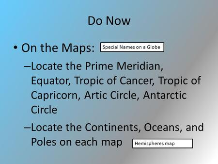 Do Now On the Maps: – Locate the Prime Meridian, Equator, Tropic of Cancer, Tropic of Capricorn, Artic Circle, Antarctic Circle – Locate the Continents,