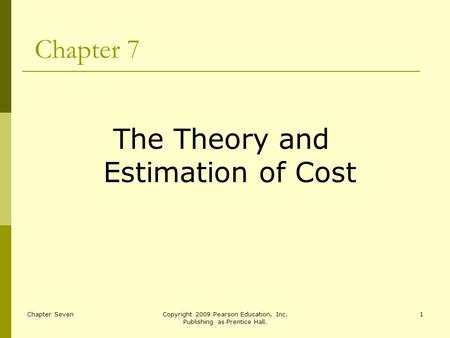 Chapter SevenCopyright 2009 Pearson Education, Inc. Publishing as Prentice Hall. 1 Chapter 7 The Theory and Estimation of Cost.