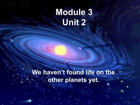 Module 3 Unit 2 We haven't found life on the other planets yet.