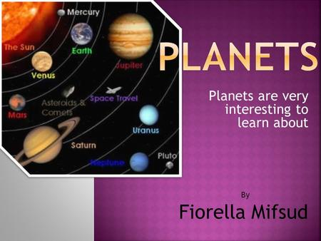 Planets are very interesting to learn about By Fiorella Mifsud.