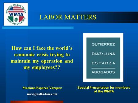 LABOR MATTERS How can I face the world´s economic crisis trying to maintain my operation and my employees?? Mariano Esparza Vázquez Special.