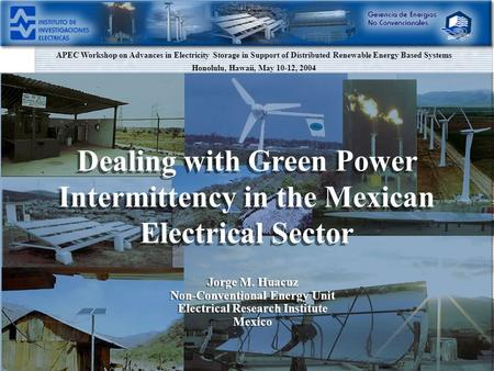 Dealing with Green Power Intermittency in the Mexican Electrical Sector Jorge M. Huacuz Non-Conventional Energy Unit Electrical Research Institute Mexico.