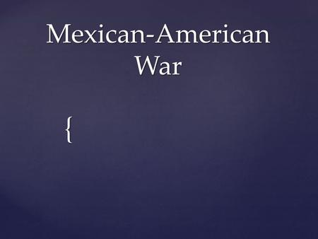 { Mexican-American War.  After Mexico gained their independence, Americans flooded into Texas.  Many were southern protestant who owned slaves.  Mexico.