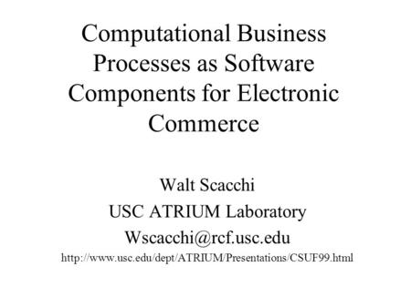 Computational Business Processes as Software Components for Electronic Commerce Walt Scacchi USC ATRIUM Laboratory