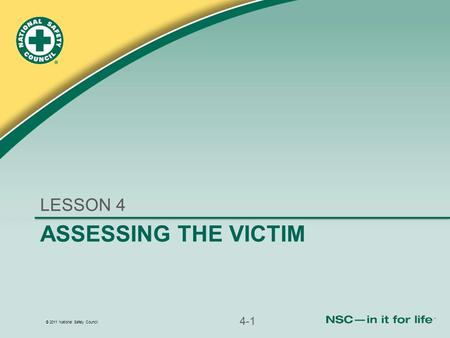 © 2011 National Safety Council ASSESSING THE VICTIM LESSON 4 4-1.