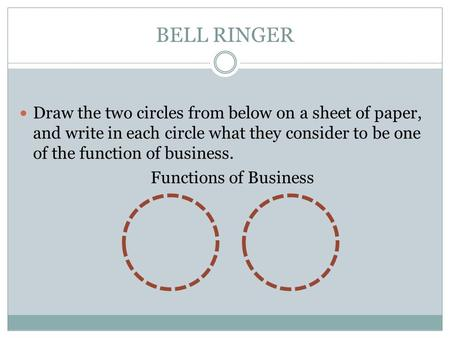 BELL RINGER Draw the two circles from below on a sheet of paper, and write in each circle what they consider to be one of the function of business. Functions.