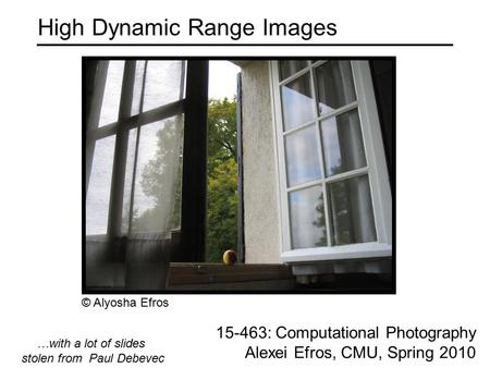 High Dynamic Range Images 15-463: Computational Photography Alexei Efros, CMU, Spring 2010 …with a lot of slides stolen from Paul Debevec © Alyosha Efros.